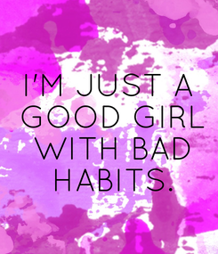 Poster: I'M JUST A  GOOD GIRL  WITH BAD  HABITS.