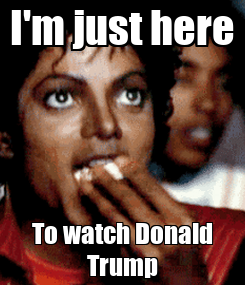 Poster: I'm just here To watch Donald Trump