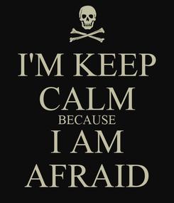 Poster: I'M KEEP CALM BECAUSE I AM AFRAID