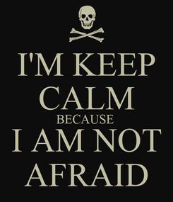 Poster: I'M KEEP CALM BECAUSE  I AM NOT AFRAID