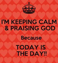 Poster: I'M KEEPING CALM  & PRAISING GOD    Because    TODAY IS     THE DAY!!