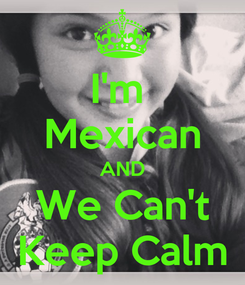 Poster: I'm  Mexican AND We Can't Keep Calm