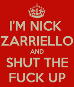 Poster: I'M NICK  ZARRIELLO AND SHUT THE FUCK UP