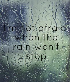 Poster: I'm not afraid  when the  rain won't  stop