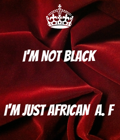 Poster: I'M NOT BLACK    I'M JUST AFRICAN  A. F