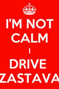 Poster: I'M NOT CALM I DRIVE  ZASTAVA