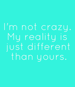 Poster: I'm not crazy. My reality is  just different  than yours.