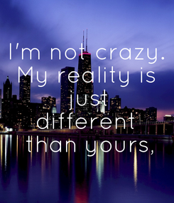 Poster: I'm not crazy. My reality is  just different  than yours,