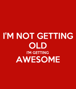 Poster: I'M NOT GETTING OLD I'M GETTING AWESOME