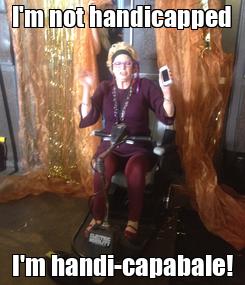 Poster: I'm not handicapped I'm handi-capabale!