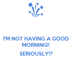 Poster: I'M NOT HAVING A GOOD MORNING!!  SERIOUSLY!?