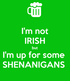 Poster: I'm not IRISH but I'm up for some  SHENANIGANS
