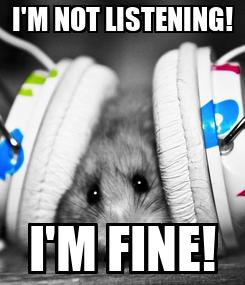 Poster: I'M NOT LISTENING! I'M FINE!