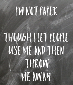Poster: I'm Not Paper  Though I Let People Use Me And Then  Throw Me Away