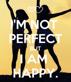 Poster: I'M NOT  PERFECT BUT I AM  HAPPY.