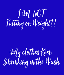 Poster: I`M  NOT Putting on Weight!!   My clothes Keep  Shrinking in the Wash