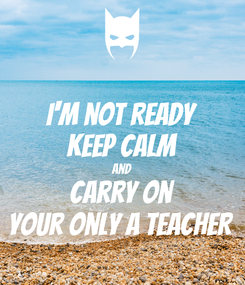 Poster: I'm not ready Keep Calm and Carry on Your only a teacher