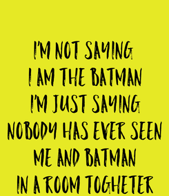 Poster: I'M NOT SAYING  I AM THE BATMAN I'M JUST SAYING NOBODY HAS EVER SEEN ME AND BATMAN IN A ROOM TOGHETER