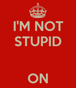 Poster: I'M NOT STUPID   ON