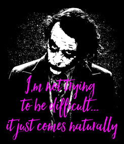 Poster:    I,m not trying  to be difficult...  it just comes naturally