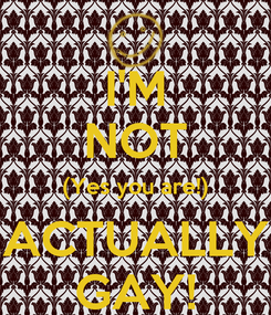 Poster: I'M NOT (Yes you are!) ACTUALLY GAY!