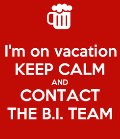 Poster: I'm on vacation KEEP CALM AND CONTACT THE B.I. TEAM