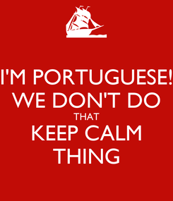 Poster: I'M PORTUGUESE! WE DON'T DO THAT KEEP CALM THING