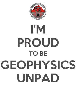 Poster: I'M PROUD TO BE GEOPHYSICS UNPAD