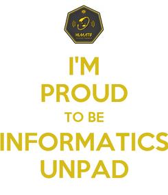 Poster: I'M PROUD TO BE INFORMATICS UNPAD