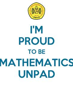 Poster: I'M PROUD TO BE MATHEMATICS UNPAD