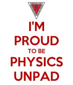 Poster: I'M PROUD TO BE PHYSICS UNPAD