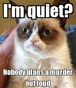 Poster: I'm quiet? Nobody plans a murder out loud