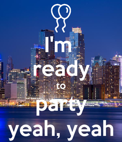 Poster: I'm  ready to party yeah, yeah