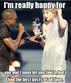 Poster: I'm really happy for  you and I'mma let you finish, but I had the best posts of all time.