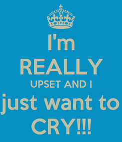 Poster: I'm REALLY UPSET AND I just want to CRY!!!