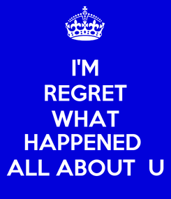 Poster: I'M REGRET WHAT HAPPENED  ALL ABOUT  U