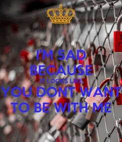 Poster: I'M SAD BECAUSE IT LOOKS LIKE YOU DONT WANT TO BE WITH ME