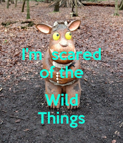 Poster: I'm  scared of the  Wild Things