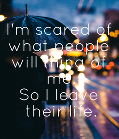 Poster: I'm scared of what people will thing of  me. So I leave  their life.