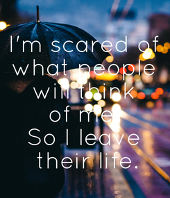 Poster: I'm scared of what people will think of me. So I leave  their life.