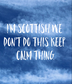 Poster: I'm Scottish we  don't do this keep  calm thing