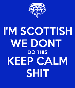 Poster: I'M SCOTTISH WE DONT  DO THIS KEEP CALM SHIT