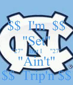 "Poster: $$  I'm  $$ ""Set"" ""27""    But I     ""27"" ""Ain't"" $$  Trip'n $$"