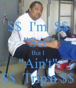 "Poster: $$  I'm  $$ ""Set"" But I ""Ain't"" $$  Trip'n $$"