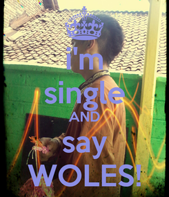 Poster: i'm single AND say WOLES!
