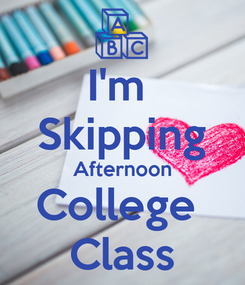 Poster: I'm  Skipping Afternoon College  Class
