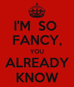 Poster: I'M  SO  FANCY, YOU ALREADY KNOW