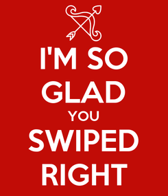 Poster: I'M SO GLAD YOU SWIPED RIGHT