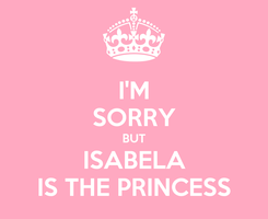 Poster: I'M SORRY BUT ISABELA IS THE PRINCESS