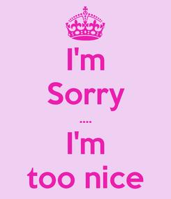 Poster: I'm Sorry .... I'm too nice